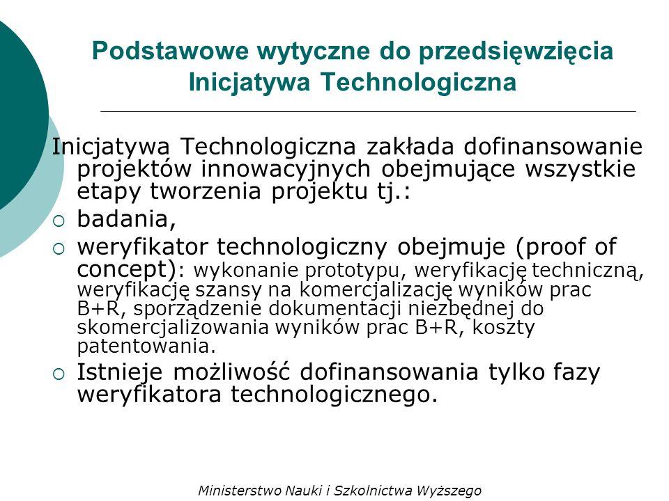 Podstawowe wytyczne do przedsięwzięcia Inicjatywa Technologiczna Inicjatywa Technologiczna zakłada dofinansowanie projektów innowacyjnych obejmujące wszystkie etapy tworzenia projektu tj.: badania, weryfikator technologiczny obejmuje (proof of concept) : wykonanie prototypu, weryfikację techniczną, weryfikację szansy na komercjalizację wyników prac B+R, sporządzenie dokumentacji niezbędnej do skomercjalizowania wyników prac B+R, koszty patentowania.