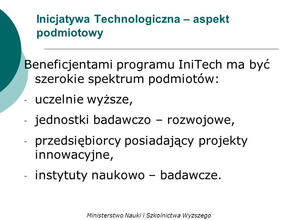 Inicjatywa Technologiczna – aspekt podmiotowy Beneficjentami programu IniTech ma być szerokie spektrum podmiotów: - uczelnie wyższe, - jednostki badawczo – rozwojowe, - przedsiębiorcy posiadający projekty innowacyjne, - instytuty naukowo – badawcze.