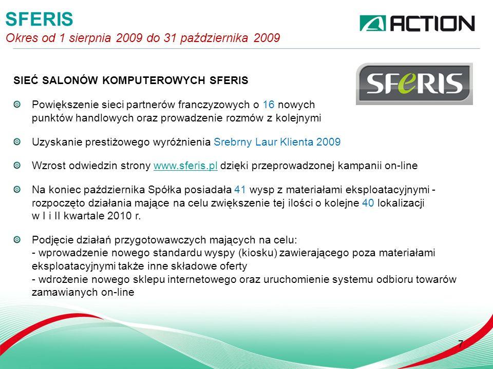 SIEĆ SALONÓW KOMPUTEROWYCH SFERIS Powiększenie sieci partnerów franczyzowych o 16 nowych punktów handlowych oraz prowadzenie rozmów z kolejnymi Uzyskanie prestiżowego wyróżnienia Srebrny Laur Klienta 2009 Wzrost odwiedzin strony www.sferis.pl dzięki przeprowadzonej kampanii on-linewww.sferis.pl Na koniec października Spółka posiadała 41 wysp z materiałami eksploatacyjnymi - rozpoczęto działania mające na celu zwiększenie tej ilości o kolejne 40 lokalizacji w I i II kwartale 2010 r.