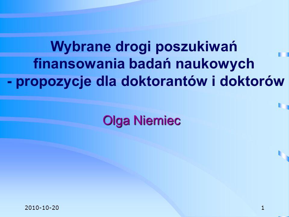 2010-10-20 Wybrane drogi poszukiwań finansowania badań naukowych - propozycje dla doktorantów i doktorów Olga Niemiec 1