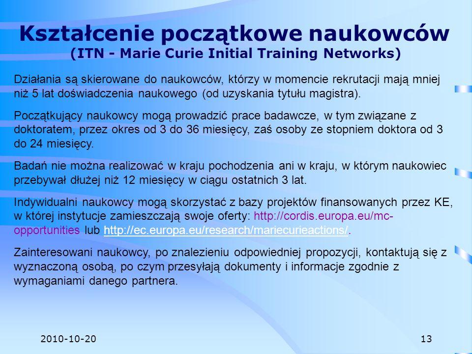 2010-10-20 Kształcenie początkowe naukowców (ITN - Marie Curie Initial Training Networks) Działania są skierowane do naukowców, którzy w momencie rekr