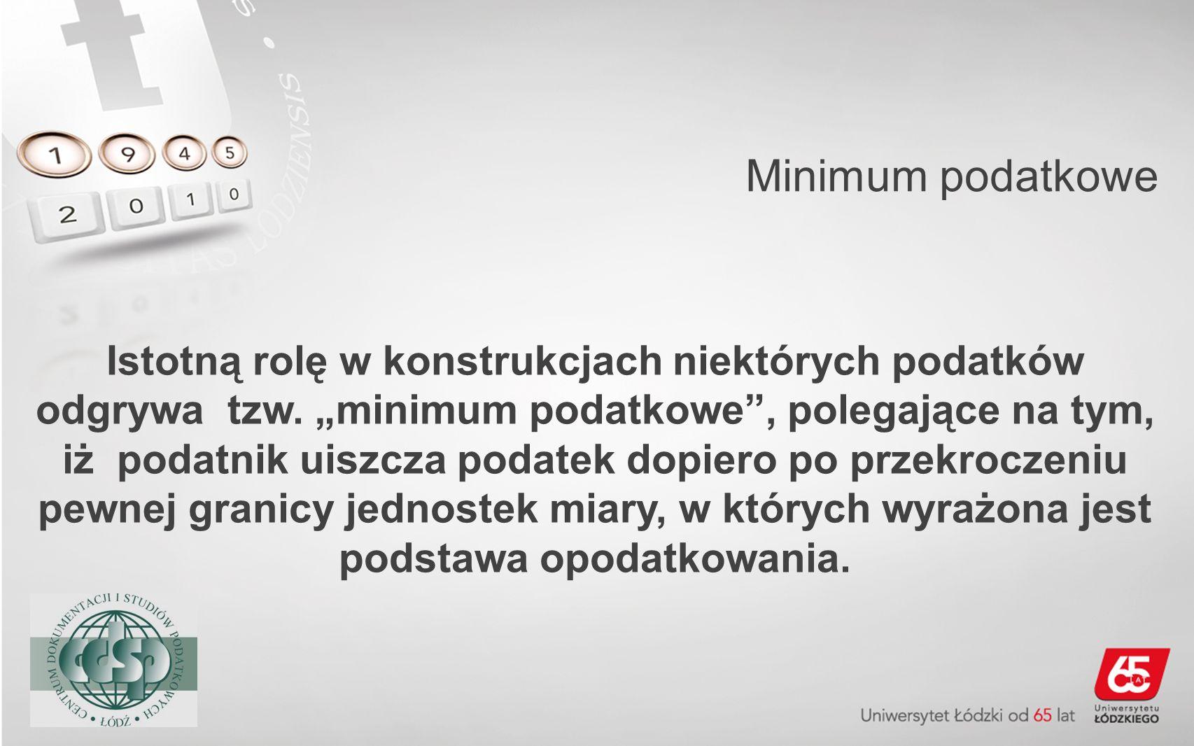 Minimum podatkowe Istotną rolę w konstrukcjach niektórych podatków odgrywa tzw. minimum podatkowe, polegające na tym, iż podatnik uiszcza podatek dopi