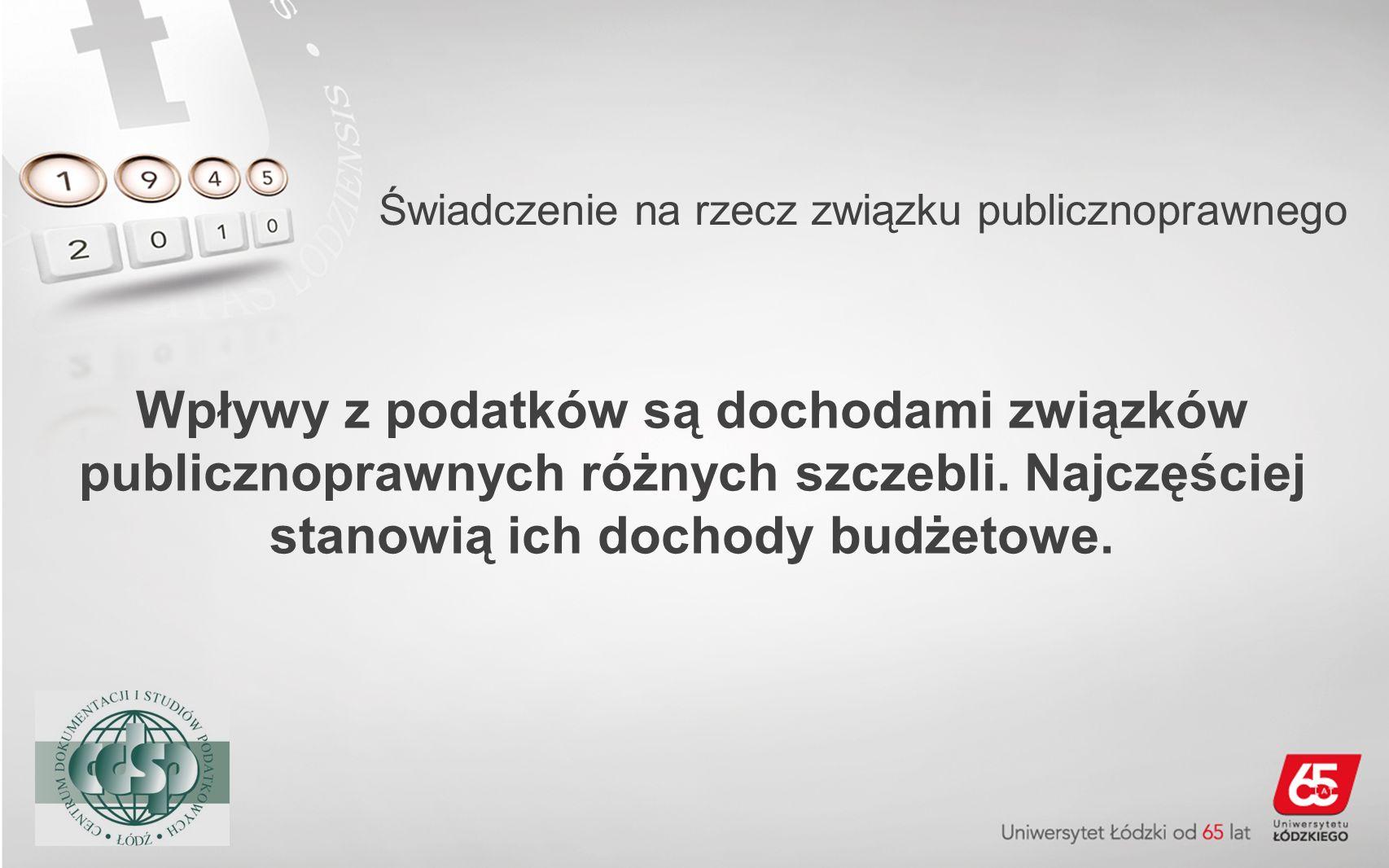 Świadczenie na rzecz związku publicznoprawnego Wpływy z podatków są dochodami związków publicznoprawnych różnych szczebli. Najczęściej stanowią ich do