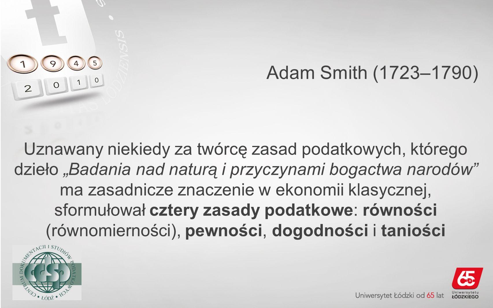 Adam Smith (1723–1790) Uznawany niekiedy za twórcę zasad podatkowych, którego dzieło Badania nad naturą i przyczynami bogactwa narodów ma zasadnicze z