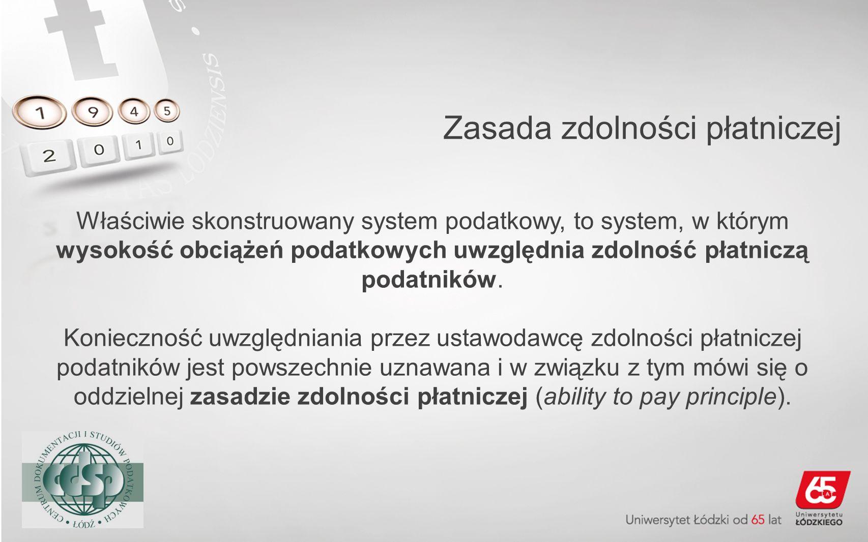 Zasada zdolności płatniczej Właściwie skonstruowany system podatkowy, to system, w którym wysokość obciążeń podatkowych uwzględnia zdolność płatniczą