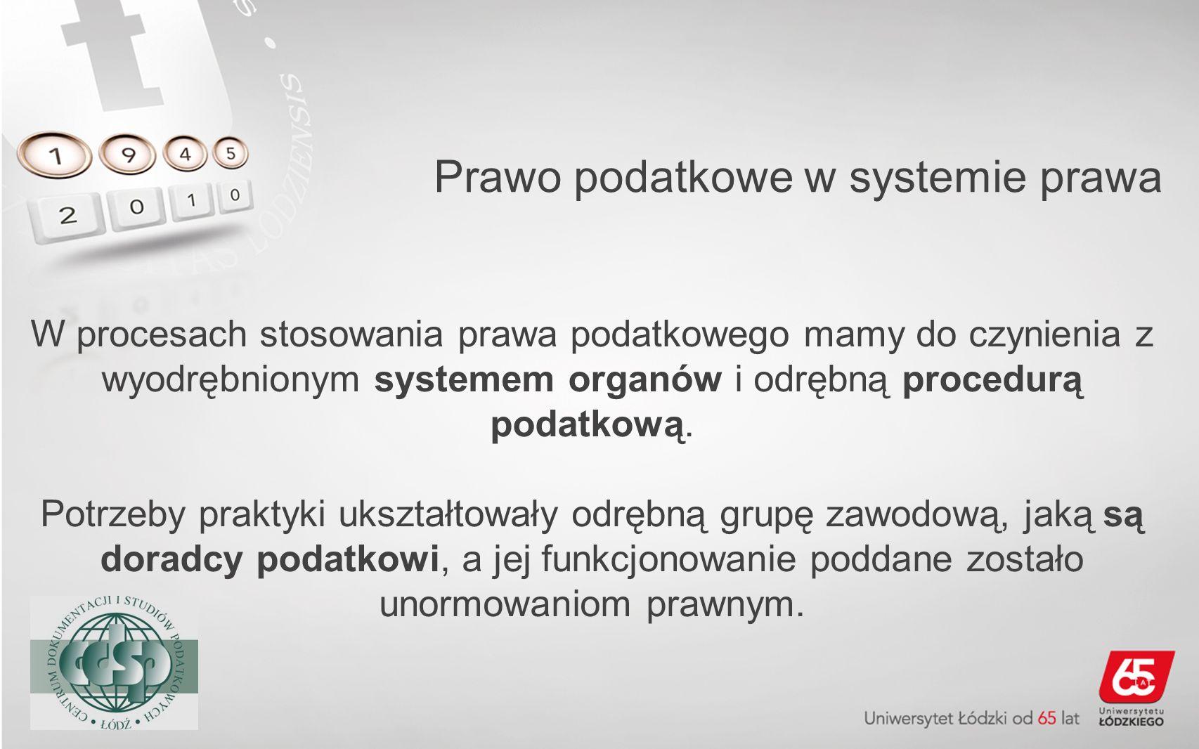 Prawo podatkowe w systemie prawa W procesach stosowania prawa podatkowego mamy do czynienia z wyodrębnionym systemem organów i odrębną procedurą podat