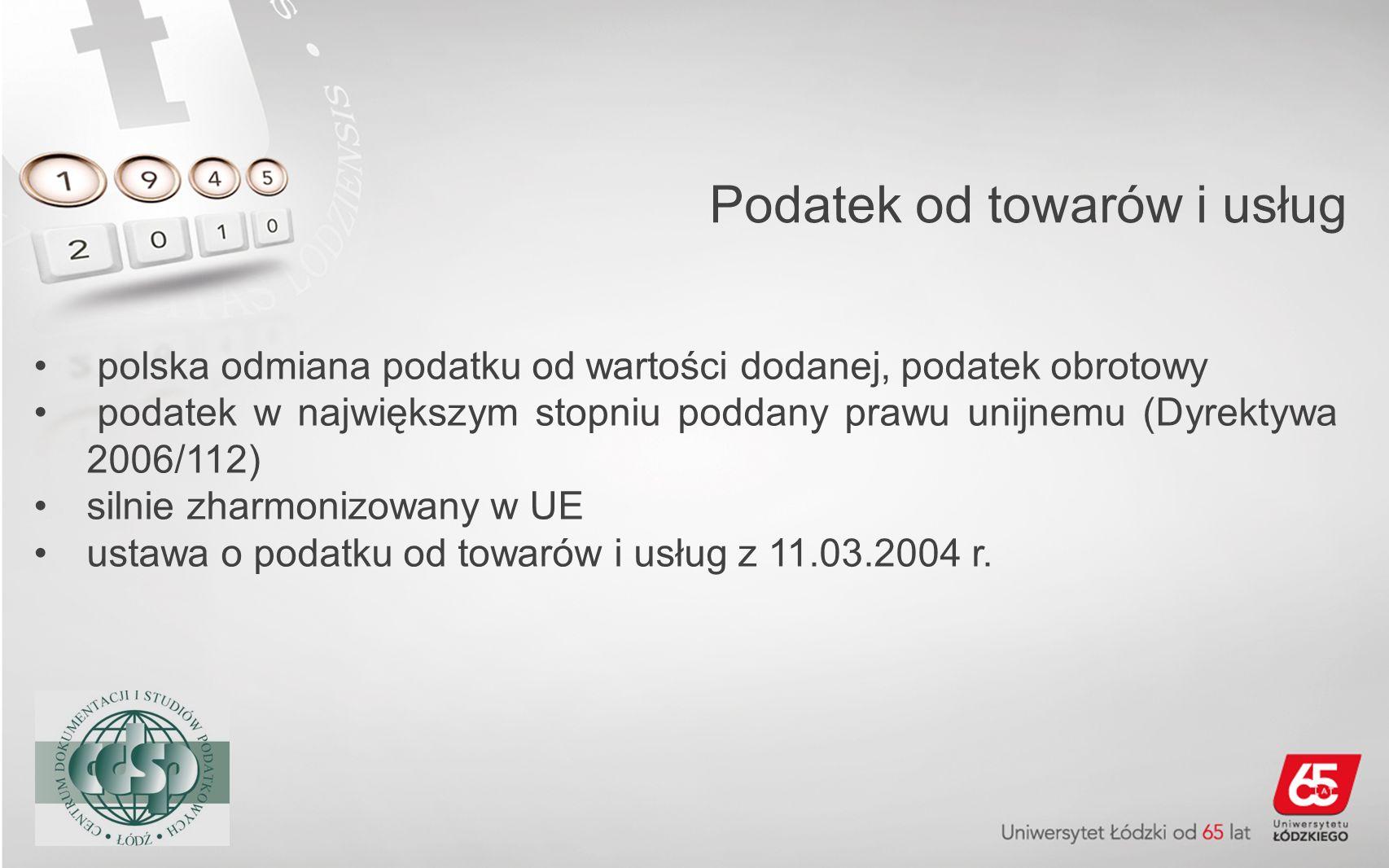 Podatek od towarów i usług polska odmiana podatku od wartości dodanej, podatek obrotowy podatek w największym stopniu poddany prawu unijnemu (Dyrektyw
