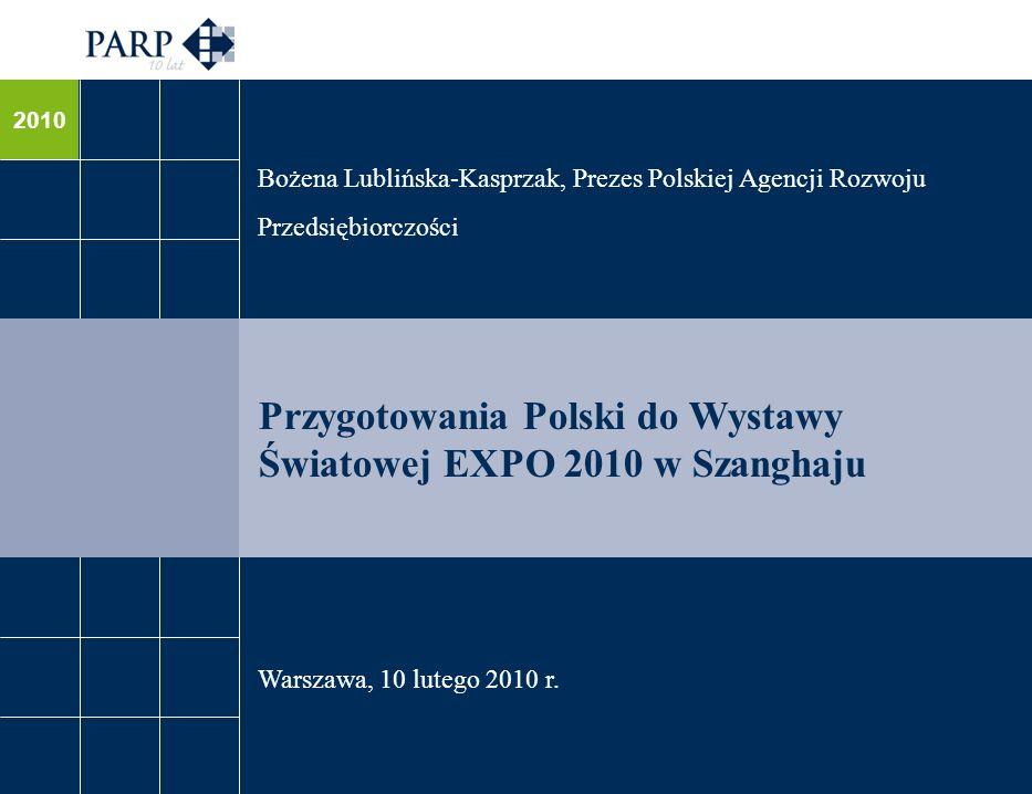 2010 Przygotowania Polski do Wystawy Światowej EXPO 2010 w Szanghaju Bożena Lublińska-Kasprzak, Prezes Polskiej Agencji Rozwoju Przedsiębiorczości Warszawa, 10 lutego 2010 r.