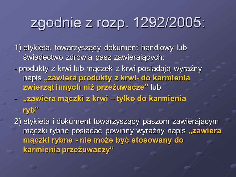 zgodnie z rozp. 1292/2005: 1) etykieta, towarzyszący dokument handlowy lub świadectwo zdrowia pasz zawierających: - produkty z krwi lub mączek z krwi
