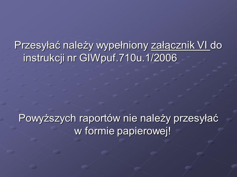 Przesyłać należy wypełniony załącznik VI do instrukcji nr GIWpuf.710u.1/2006 Powyższych raportów nie należy przesyłać w formie papierowej!