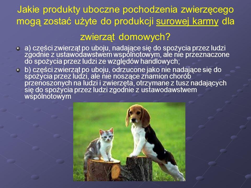 Jakie produkty uboczne pochodzenia zwierzęcego mogą zostać użyte do produkcji surowej karmy dla zwierząt domowych? a) części zwierząt po uboju, nadają