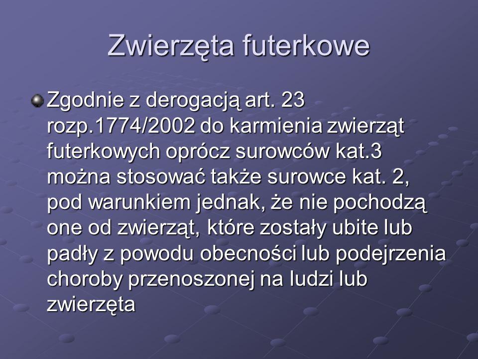 Zwierzęta futerkowe Zgodnie z derogacją art. 23 rozp.1774/2002 do karmienia zwierząt futerkowych oprócz surowców kat.3 można stosować także surowce ka