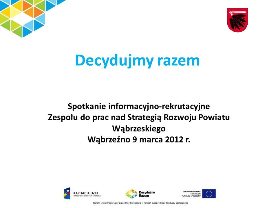 Decydujmy razem Spotkanie informacyjno-rekrutacyjne Zespołu do prac nad Strategią Rozwoju Powiatu Wąbrzeskiego Wąbrzeźno 9 marca 2012 r.