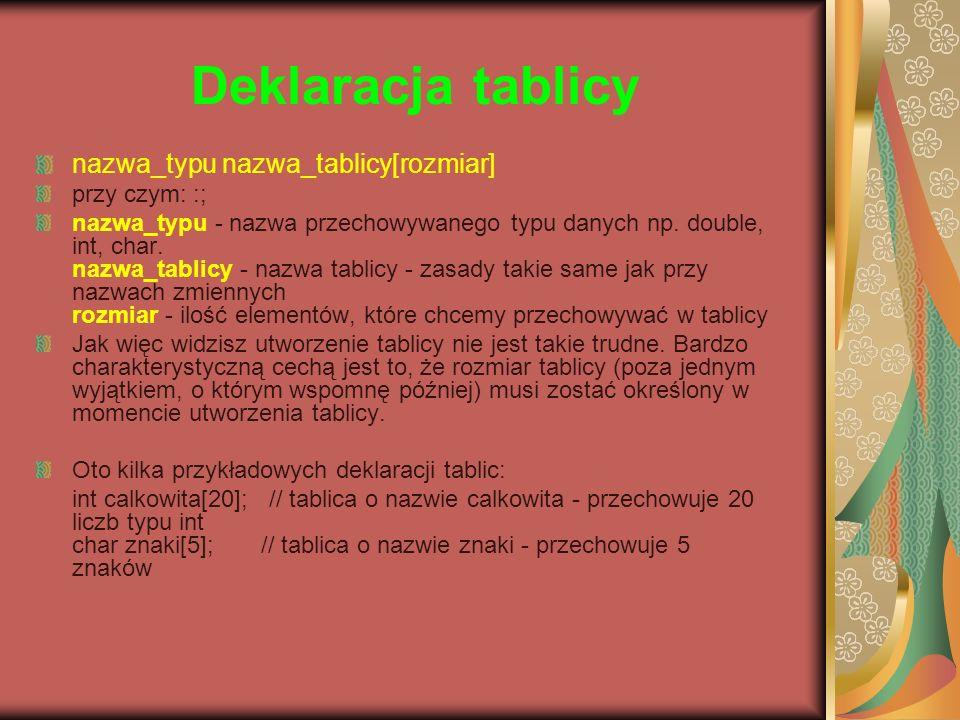 Deklaracja tablicy nazwa_typu nazwa_tablicy[rozmiar] przy czym: :; nazwa_typu - nazwa przechowywanego typu danych np. double, int, char. nazwa_tablicy