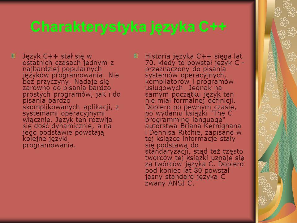 Charakterystyka języka C++ Język C++ stał się w ostatnich czasach jednym z najbardziej popularnych języków programowania. Nie bez przyczyny. Nadaje si