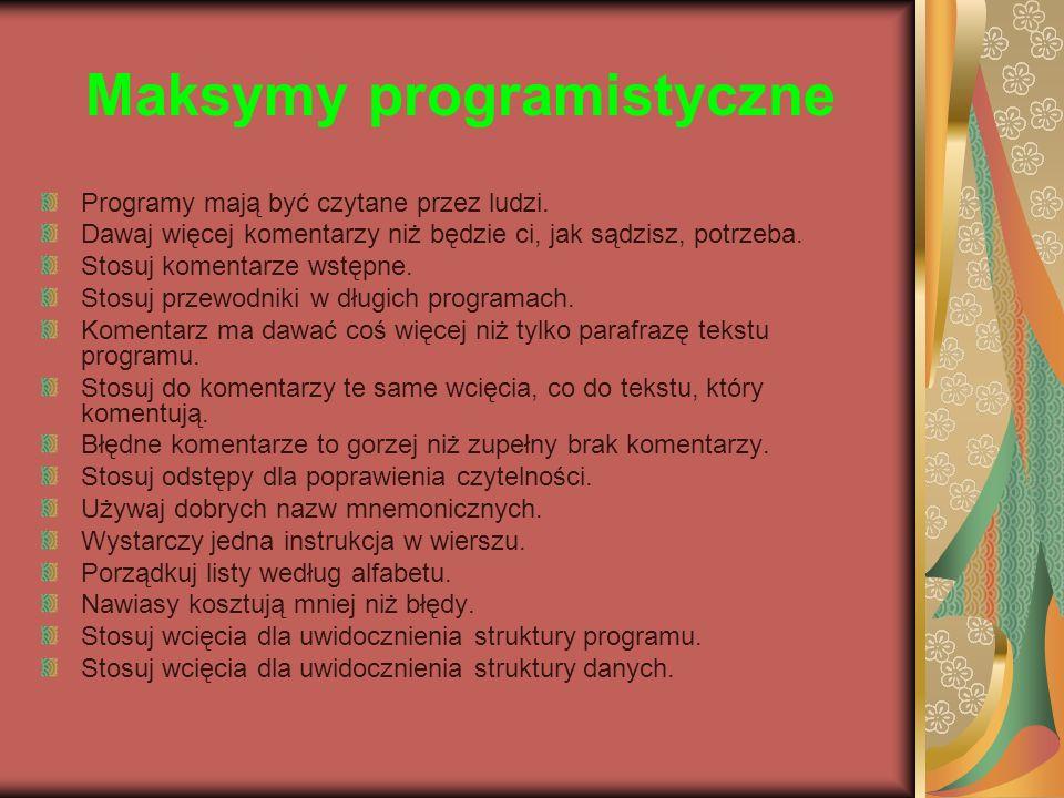 Maksymy programistyczne Programy mają być czytane przez ludzi. Dawaj więcej komentarzy niż będzie ci, jak sądzisz, potrzeba. Stosuj komentarze wstępne