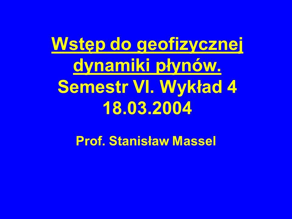 Wstęp do geofizycznej dynamiki płynów. Semestr VI. Wykład 4 18.03.2004 Prof. Stanisław Massel