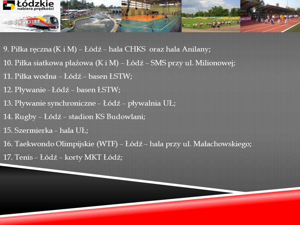 9. Piłka ręczna (K i M) – Łódź – hala CHKS oraz hala Anilany; 10. Piłka siatkowa plażowa (K i M) – Łódź – SMS przy ul. Milionowej; 11. Piłka wodna – Ł