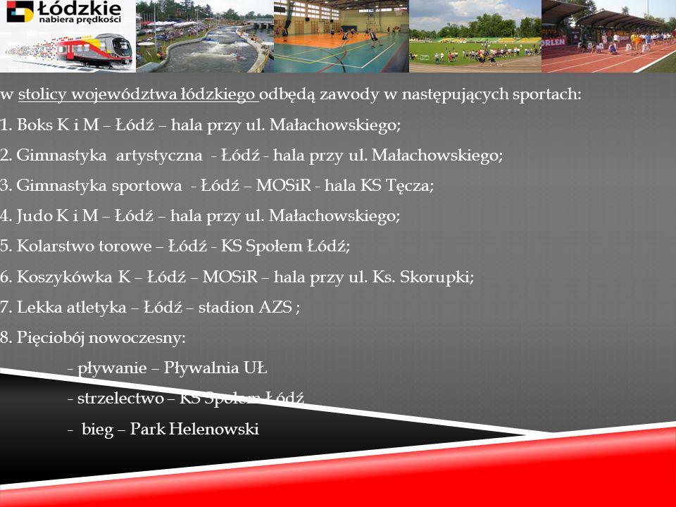 w stolicy województwa łódzkiego odbędą zawody w następujących sportach: 1. Boks K i M – Łódź – hala przy ul. Małachowskiego; 2. Gimnastyka artystyczna
