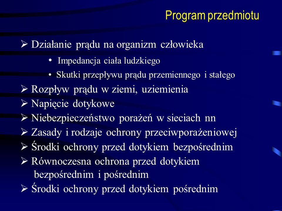 Program przedmiotu Działanie prądu na organizm człowieka Impedancja ciała ludzkiego Skutki przepływu prądu przemiennego i stałego Rozpływ prądu w ziem