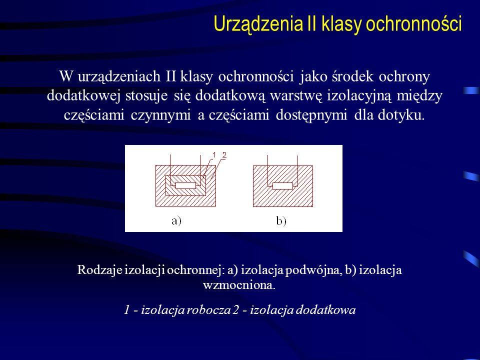 Urządzenia II klasy ochronności W urządzeniach II klasy ochronności jako środek ochrony dodatkowej stosuje się dodatkową warstwę izolacyjną między czę