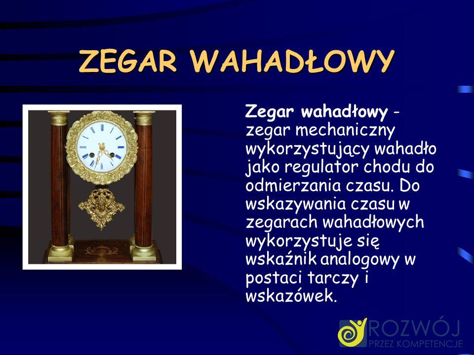 ZEGAR WAHADŁOWY Zegar wahadłowy - zegar mechaniczny wykorzystujący wahadło jako regulator chodu do odmierzania czasu. Do wskazywania czasu w zegarach