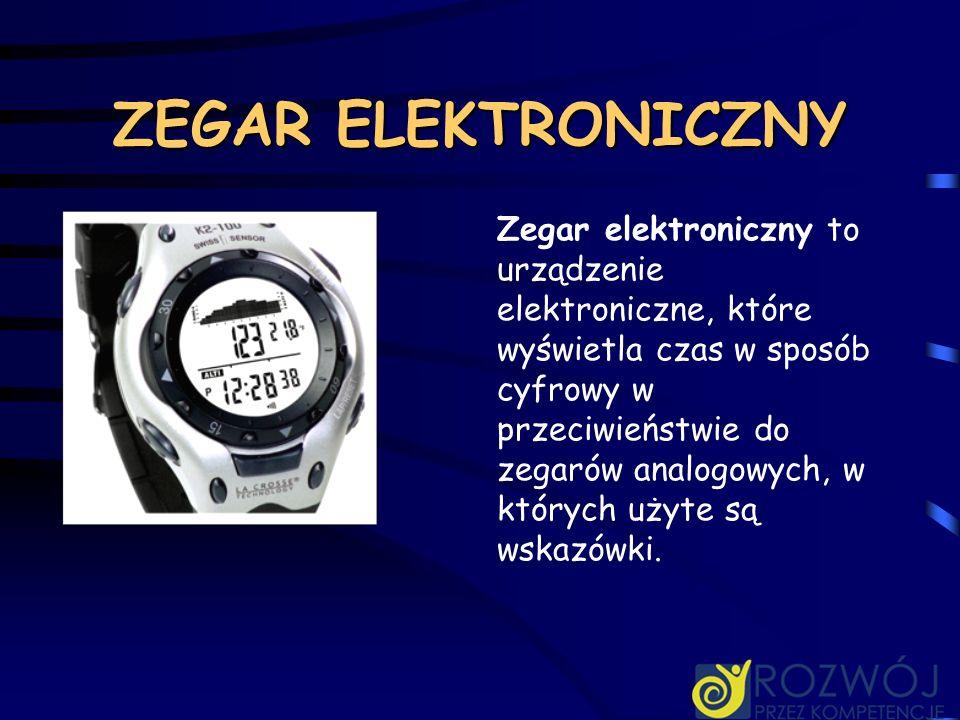 ZEGAR ELEKTRONICZNY Zegar elektroniczny to urządzenie elektroniczne, które wyświetla czas w sposób cyfrowy w przeciwieństwie do zegarów analogowych, w