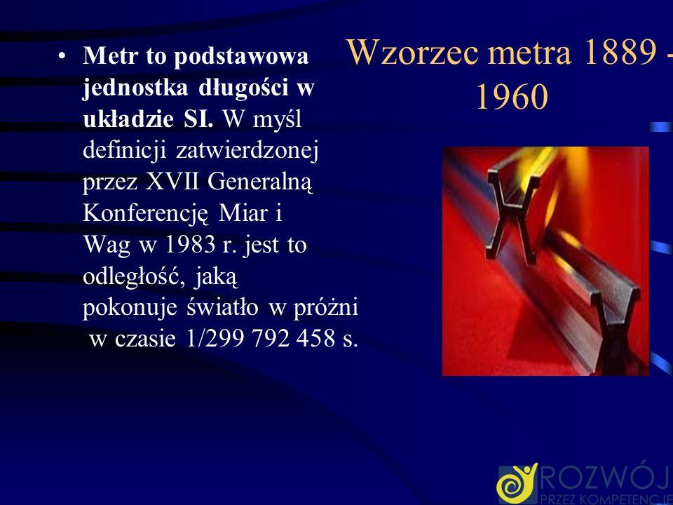 Wzorzec metra 1889 - 1960 Metr to podstawowa jednostka długości w układzie SI. W myśl definicji zatwierdzonej przez XVII Generalną Konferencję Miar i