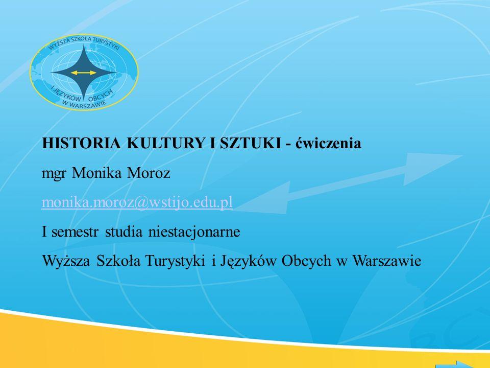 HISTORIA KULTURY I SZTUKI - ćwiczenia mgr Monika Moroz monika.moroz@wstijo.edu.pl I semestr studia niestacjonarne Wyższa Szkoła Turystyki i Języków Ob