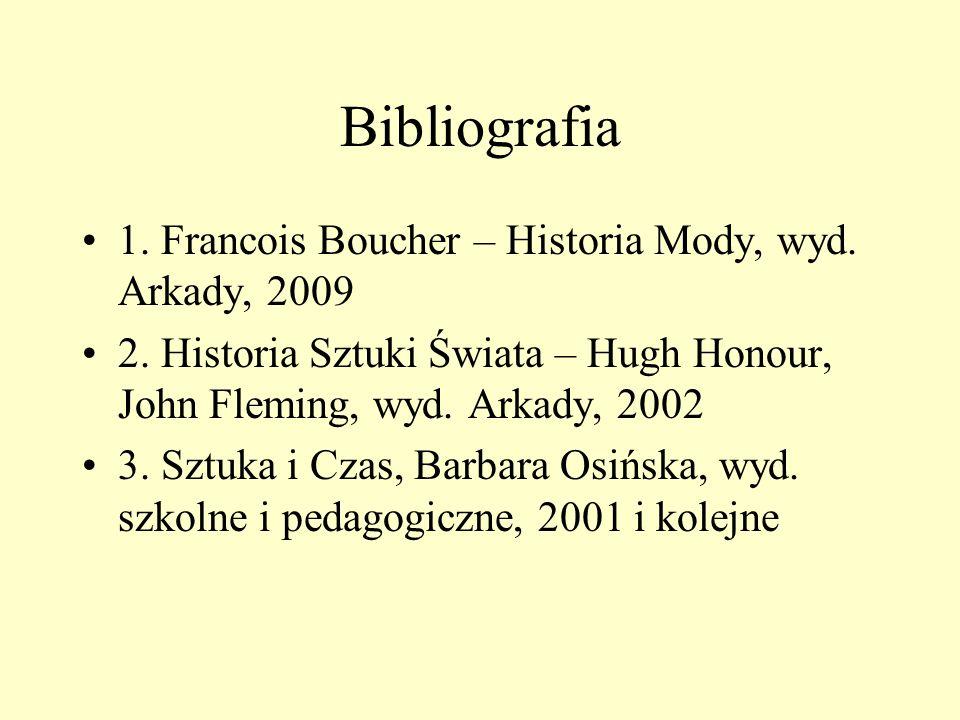 Bibliografia 1. Francois Boucher – Historia Mody, wyd. Arkady, 2009 2. Historia Sztuki Świata – Hugh Honour, John Fleming, wyd. Arkady, 2002 3. Sztuka