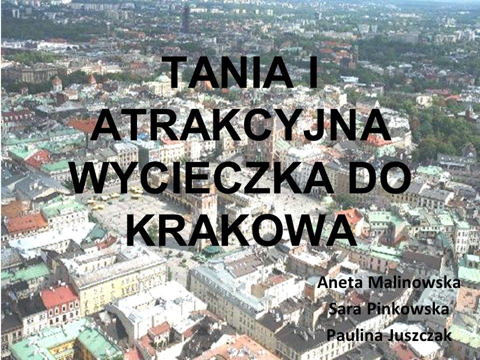 TANIA I ATRAKCYJNA WYCIECZKA DO KRAKOWA Aneta Malinowska Sara Pinkowska Paulina Juszczak