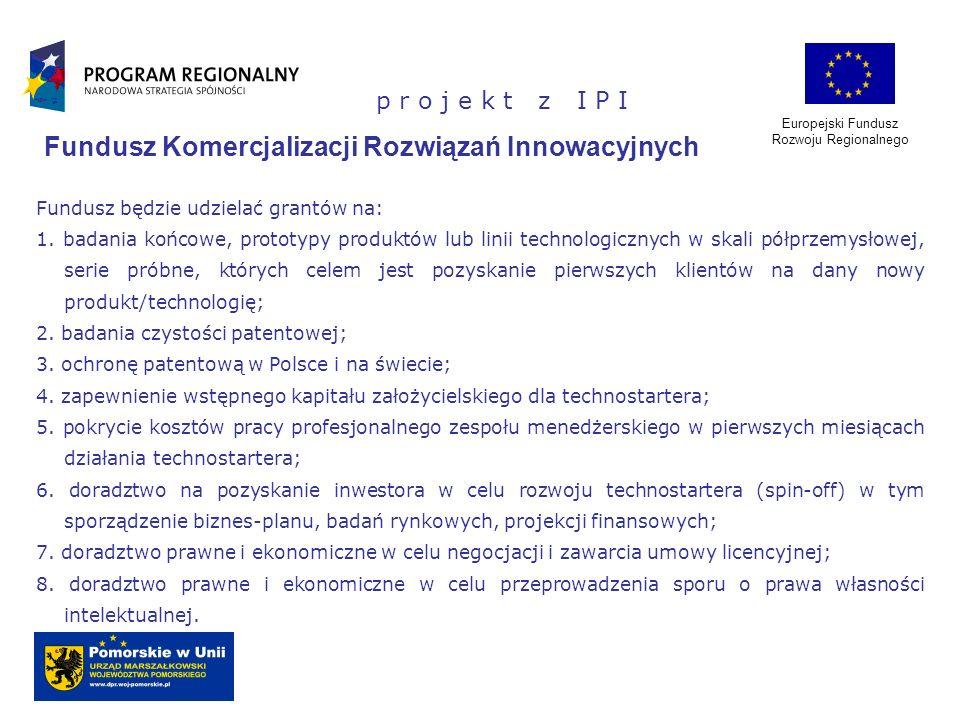 Europejski Fundusz Rozwoju Regionalnego p r o j e k t z I P I Fundusz Komercjalizacji Rozwiązań Innowacyjnych Fundusz będzie udzielać grantów na: 1. b