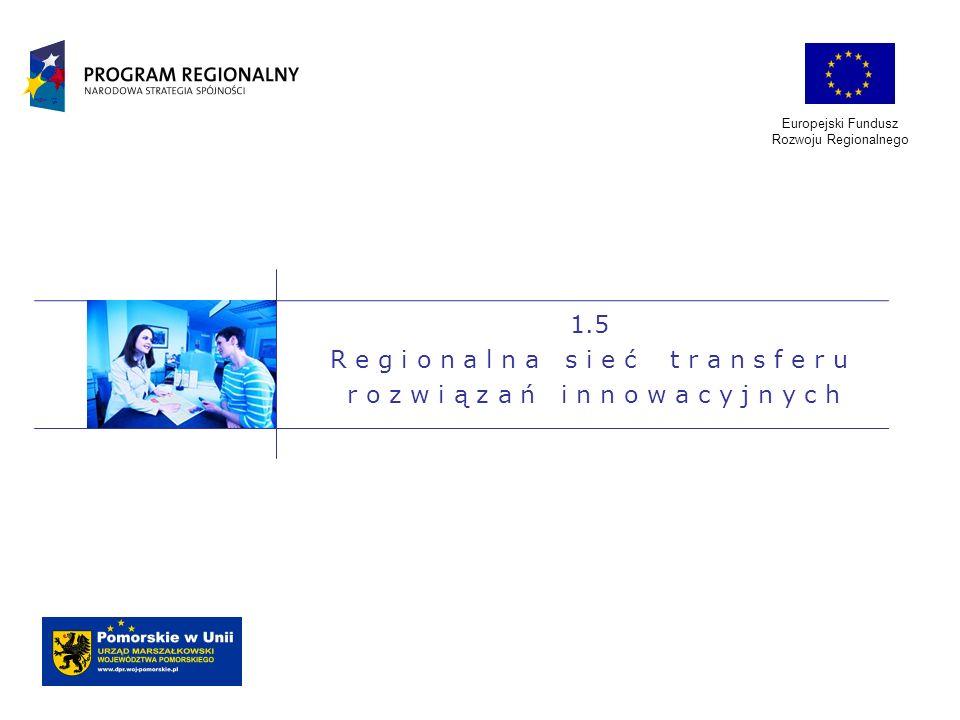 Europejski Fundusz Rozwoju Regionalnego 1.5 R e g i o n a l n a s i e ć t r a n s f e r u r o z w i ą z a ń i n n o w a c y j n y c h
