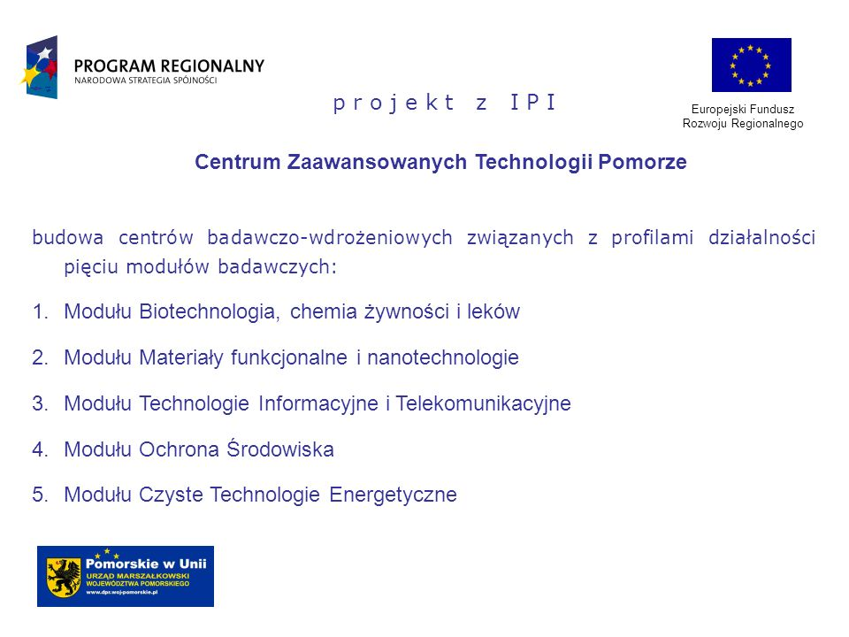 Europejski Fundusz Rozwoju Regionalnego p r o j e k t z I P I Centrum Zaawansowanych Technologii Pomorze budowa centrów badawczo-wdrożeniowych związan