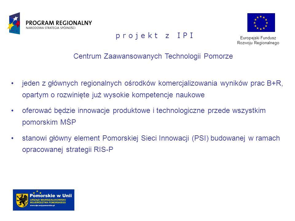 Europejski Fundusz Rozwoju Regionalnego p r o j e k t z I P I Centrum Zaawansowanych Technologii Pomorze jeden z głównych regionalnych ośrodków komerc