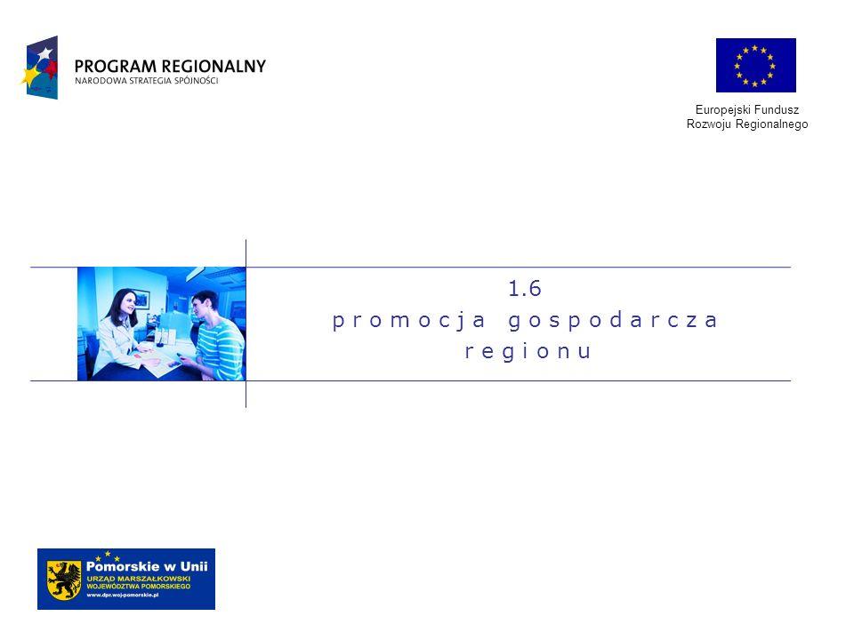 Europejski Fundusz Rozwoju Regionalnego 1.6 p r o m o c j a g o s p o d a r c z a r e g i o n u