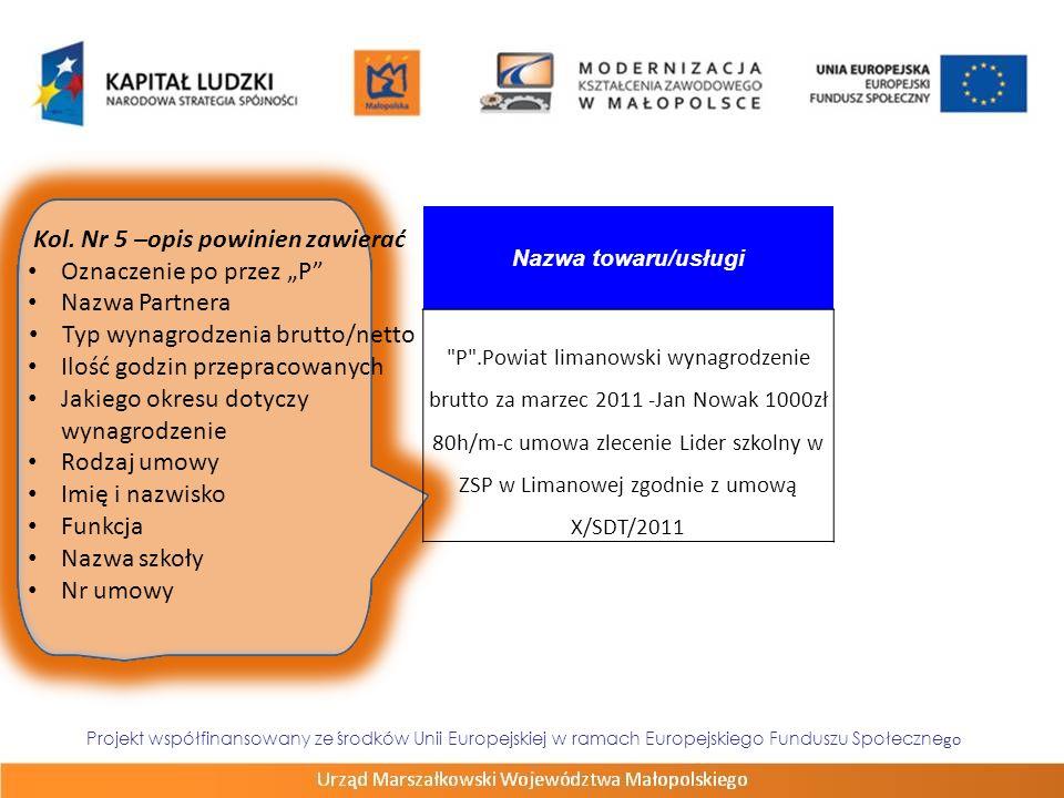 Projekt współfinansowany ze środków Unii Europejskiej w ramach Europejskiego Funduszu Społeczne go ZadanieNumer dokumentu Numer księgowy lub ewidencyjny Data wystawieniaData zapłaty Nazwa towaru/usługi 4/AD/2011PS- 31/1-82011.03.012011.03.11 P .P.Limanowski - wynagrodzenie brutto za m-c III/2011 umowa zlecenie nr 50/Z/2010 Alicja Krosz 800zł(80zł*10h)nauczycieL matematyki ZSTiO nr 1 Limanowa 4/AD/2011PS- 31/1-82011.03.012011.03.11 P .P.Limanowski - wynagrodzenie brutto za m-c III/2011 umowa zlecenie nr 50/Z/2010 Alicja Krosz 800zł(80zł*10h)nauczycieL matematyki ZSTiO nr 1 Limanowa 2/MK/2011PS- 31/1-82011.03.012011.03.11 P .P.Limanowski - wynagrodzenie brutto za m-c III/2011 umowa zlecenie nr 30/Z/2010 Małgorzata Dąbroś 720,00zł(80,00zł*9h)nauczyciel j.