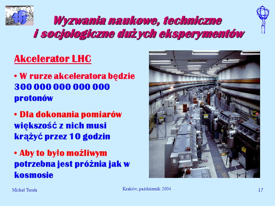 Michał Turała18 Kraków, październik 2004 Wyzwania naukowe, techniczne i socjologiczne du ż ych eksperymentów Akcelerator LHC Energia ka ż dego protonu odpowiada energii lec ą cego komara Ale cz ą stek jest bardzo du ż o i sumaryczna energia jest ogromna Trzeba nad t ą energi ą panowa ć
