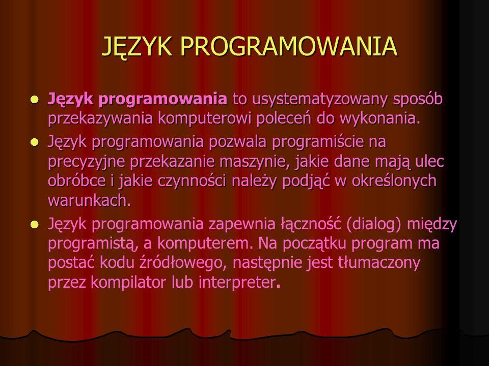 JĘZYK PROGRAMOWANIA Język programowania to usystematyzowany sposób przekazywania komputerowi poleceń do wykonania. Język programowania to usystematyzo