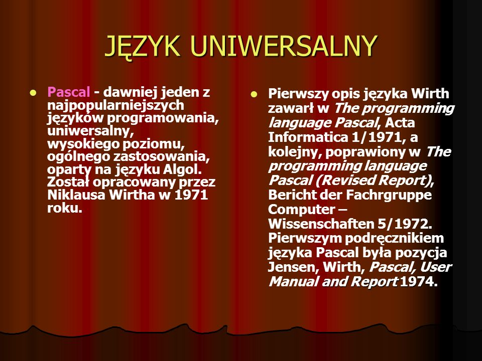 JĘZYK UNIWERSALNY Pascal - dawniej jeden z najpopularniejszych języków programowania, uniwersalny, wysokiego poziomu, ogólnego zastosowania, oparty na