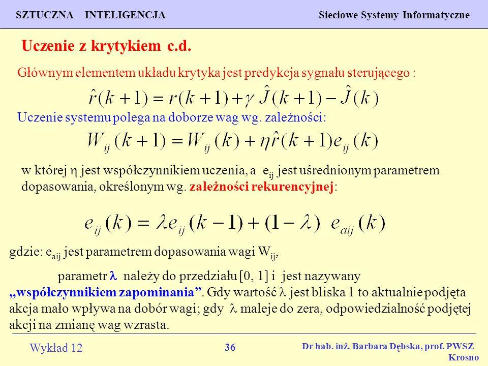 36 Wykład 12 SZTUCZNA INTELIGENCJA Sieciowe Systemy Informatyczne Dr hab. inż. Barbara Dębska, prof. PWSZ Krosno Uczenie z krytykiem c.d. Głównym elem