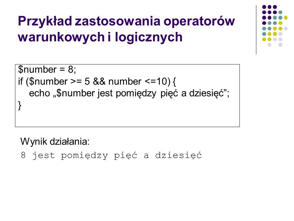 Przykład zastosowania operatorów warunkowych i logicznych $number = 8; if ($number >= 5 && number <=10) { echo $number jest pomiędzy pięć a dziesięć;