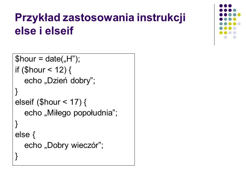 Przykład zastosowania instrukcji else i elseif $hour = date(H); if ($hour < 12) { echo Dzień dobry; } elseif ($hour < 17) { echo Miłego popołudnia; }