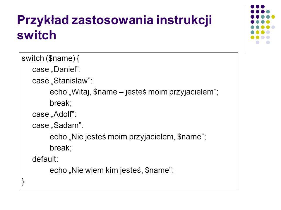 Przykład zastosowania instrukcji switch switch ($name) { case Daniel: case Stanisław: echo Witaj, $name – jesteś moim przyjacielem; break; case Adolf: