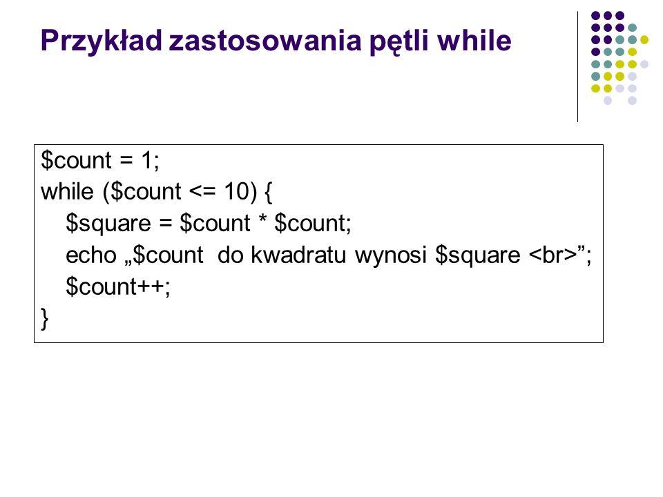 Przykład zastosowania pętli while $count = 1; while ($count <= 10) { $square = $count * $count; echo $count do kwadratu wynosi $square ; $count++; }