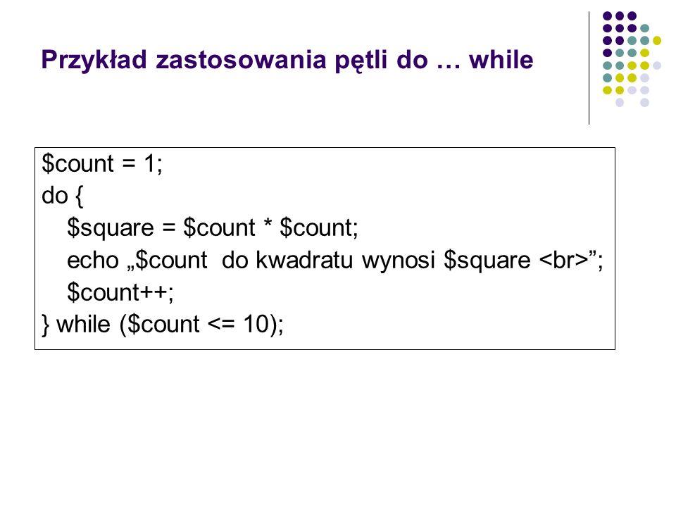 Przykład zastosowania pętli do … while $count = 1; do { $square = $count * $count; echo $count do kwadratu wynosi $square ; $count++; } while ($count