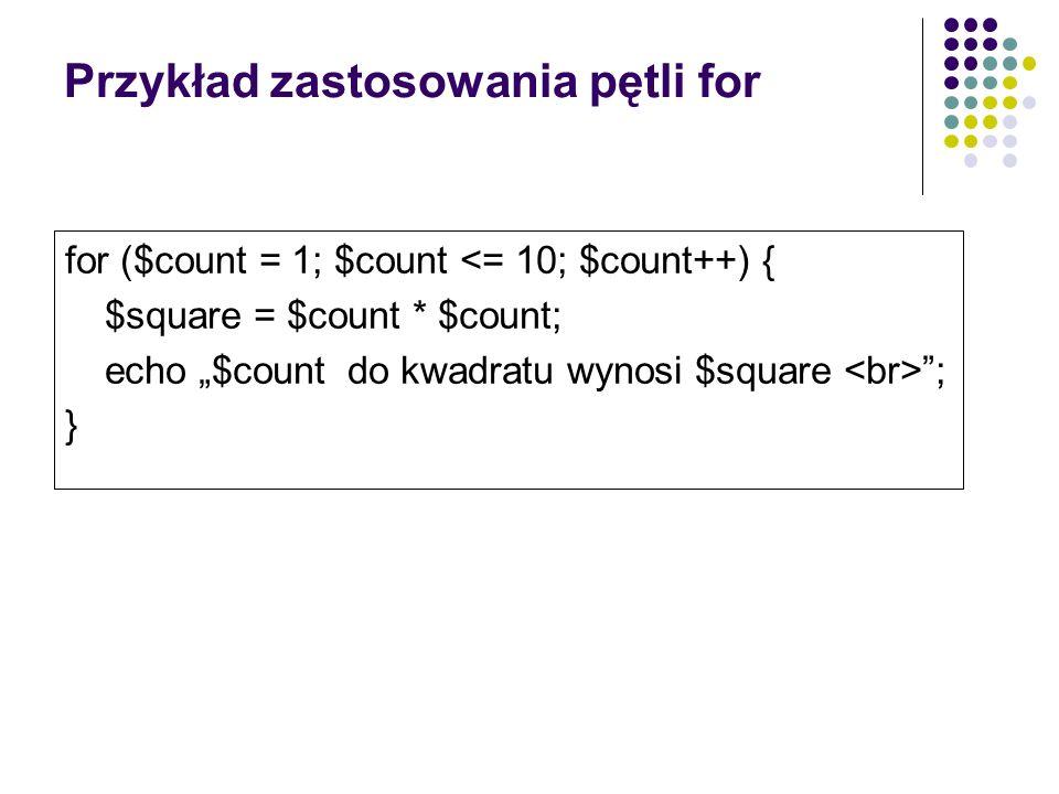 Przykład zastosowania pętli for for ($count = 1; $count <= 10; $count++) { $square = $count * $count; echo $count do kwadratu wynosi $square ; }