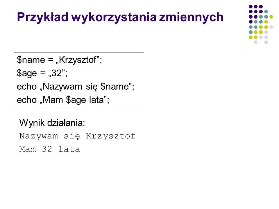 Przykład wykorzystania zmiennych $name = Krzysztof; $age = 32; echo Nazywam się $name; echo Mam $age lata; Wynik działania: Nazywam się Krzysztof Mam