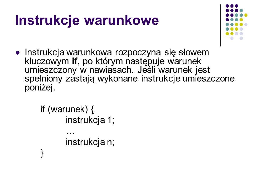Instrukcje warunkowe Instrukcja warunkowa rozpoczyna się słowem kluczowym if, po którym następuje warunek umieszczony w nawiasach. Jeśli warunek jest