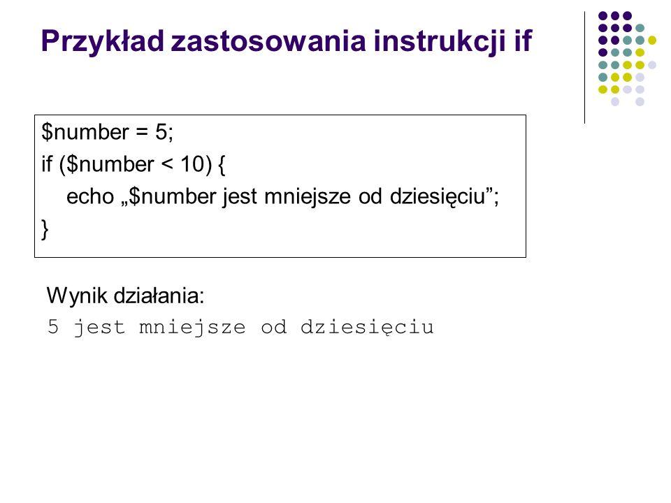 Przykład zastosowania instrukcji if $number = 5; if ($number < 10) { echo $number jest mniejsze od dziesięciu; } Wynik działania: 5 jest mniejsze od d